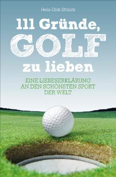 Hein-Dirk Stünitz 111 Gründe, Golf zu lieben Ein Buch über Geduld, Hosenbeinlängen und wie ein »Birdie-Flachmann« zum Glücksbringer